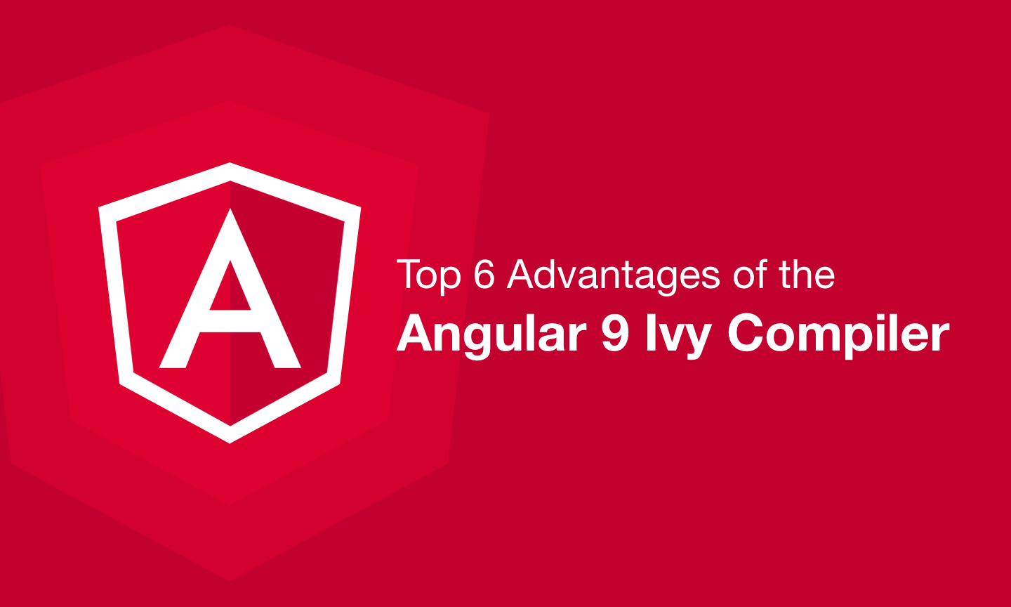 Top 6 Advantages of the Angular 9 Ivy Compiler