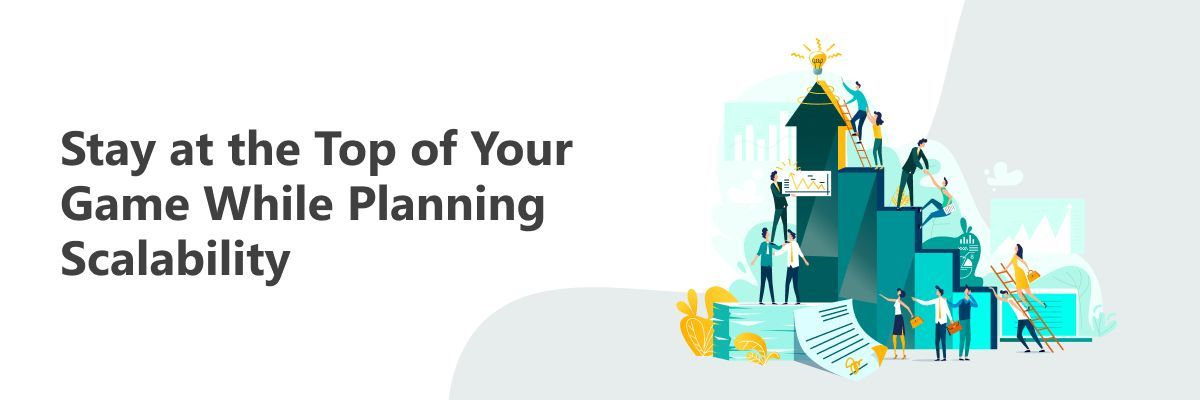 Stay on Top Your Game while Planning Scalability