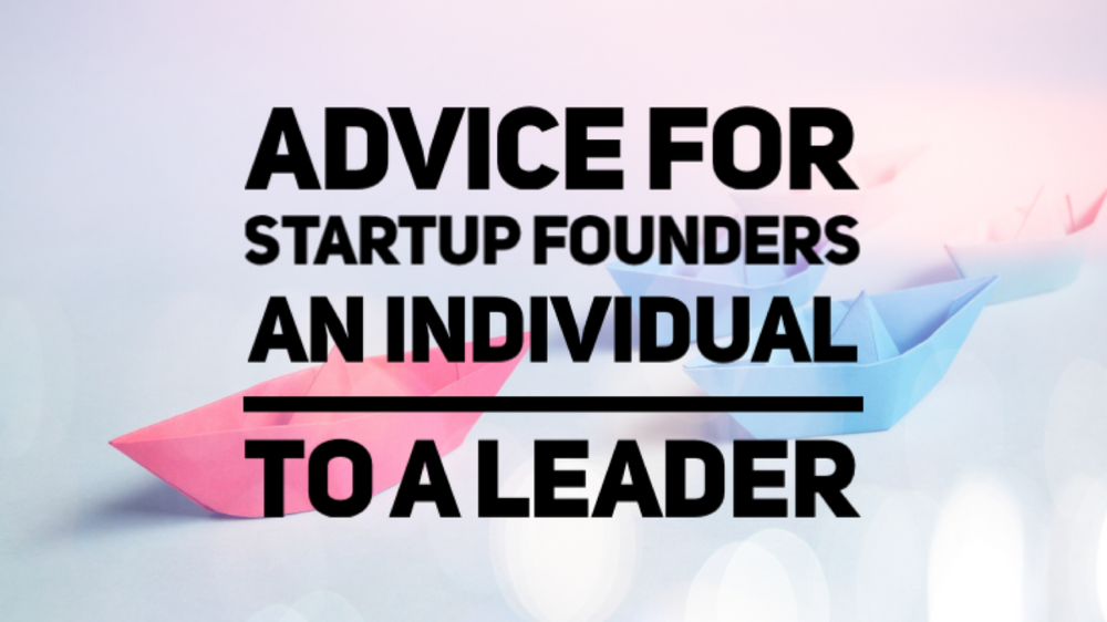 Advice for Startup Founders - An Individual to a Leader